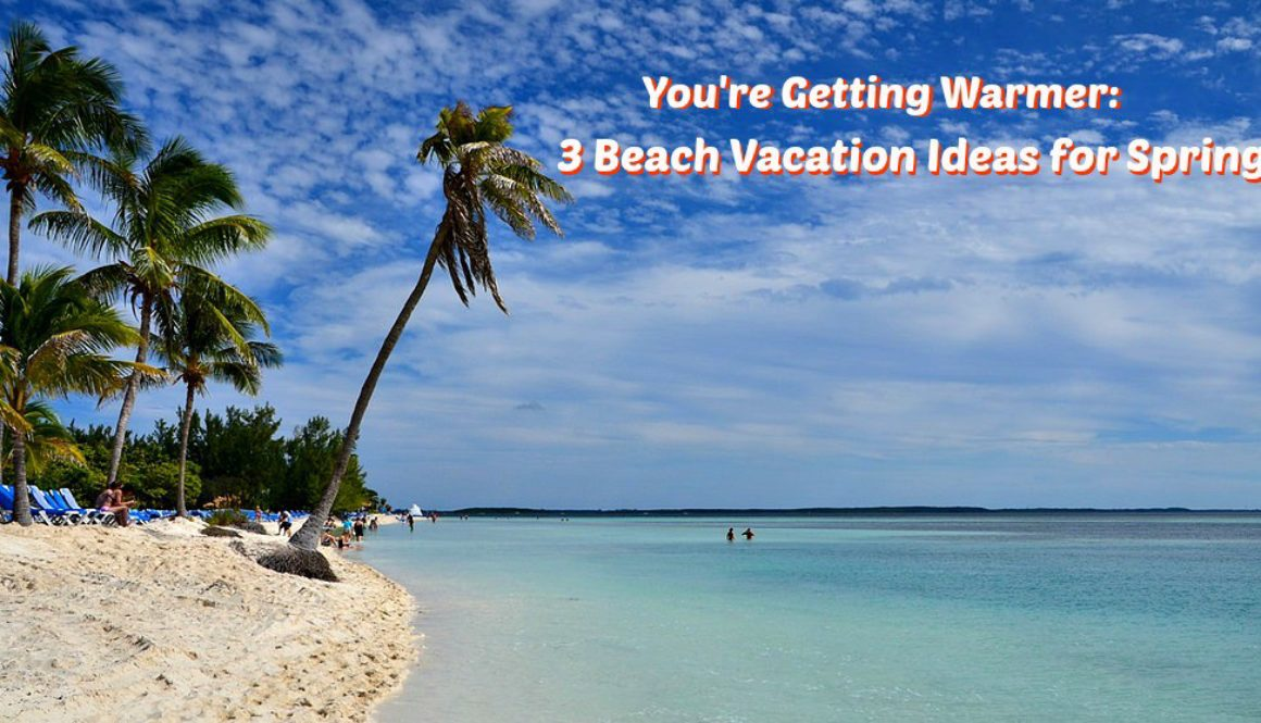 You're Getting Warmer: 3 Beach Vacation Ideas for Spring